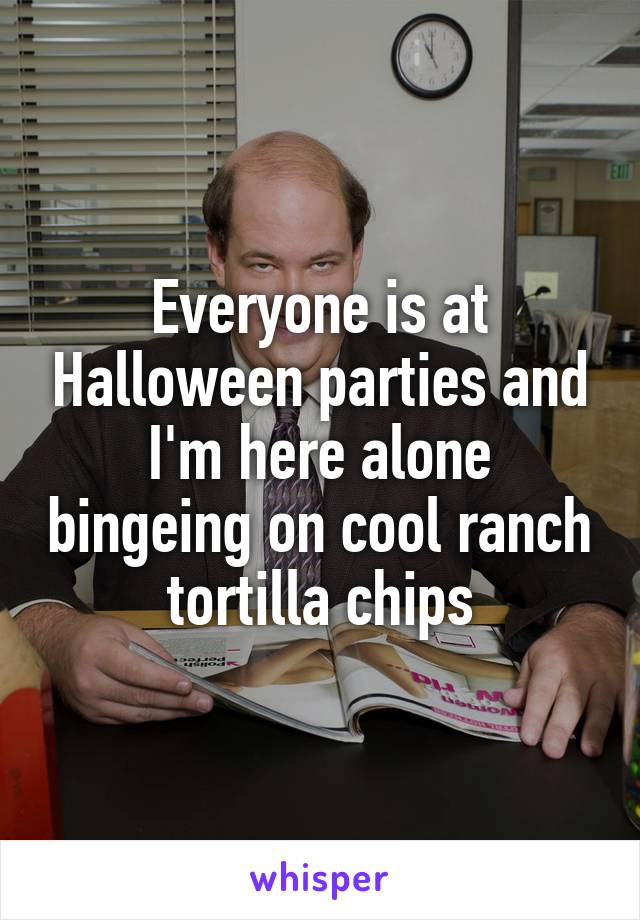 Everyone is at Halloween parties and I'm here alone bingeing on cool ranch tortilla chips