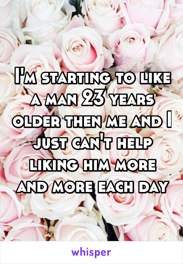 I'm starting to like a man 23 years older then me and I just can't help liking him more and more each day