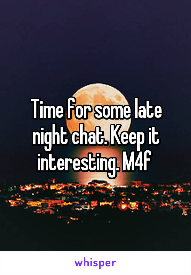 Time for some late night chat. Keep it interesting. M4f