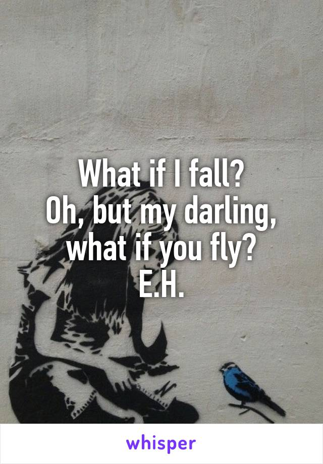 What if I fall? Oh, but my darling, what if you fly? E.H.