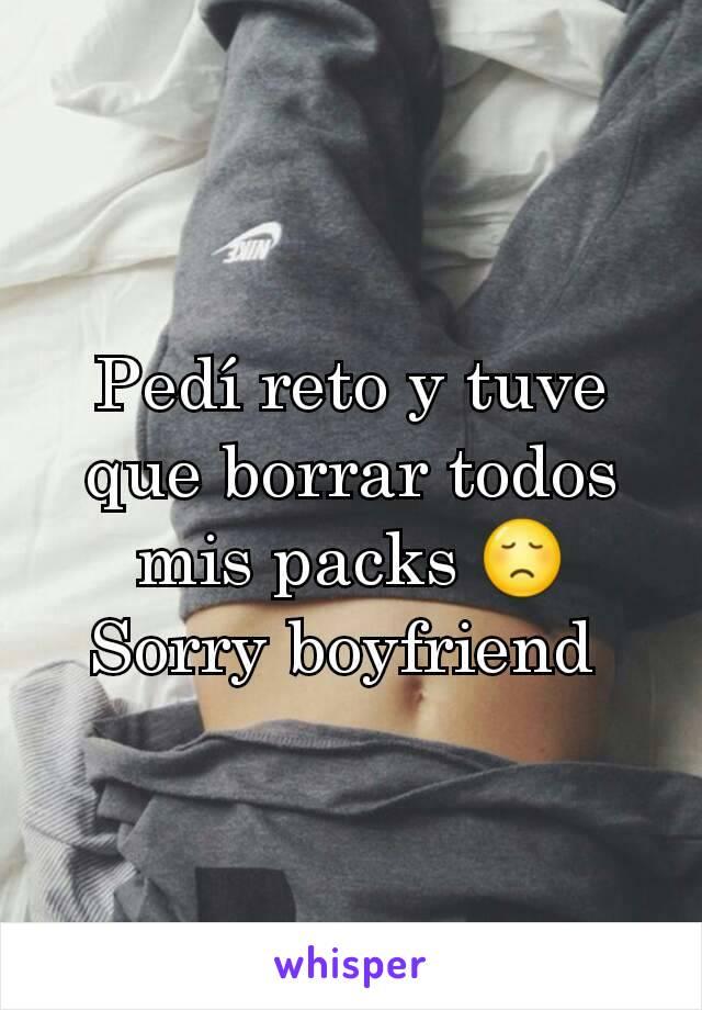 Pedí reto y tuve que borrar todos mis packs 😞 Sorry boyfriend