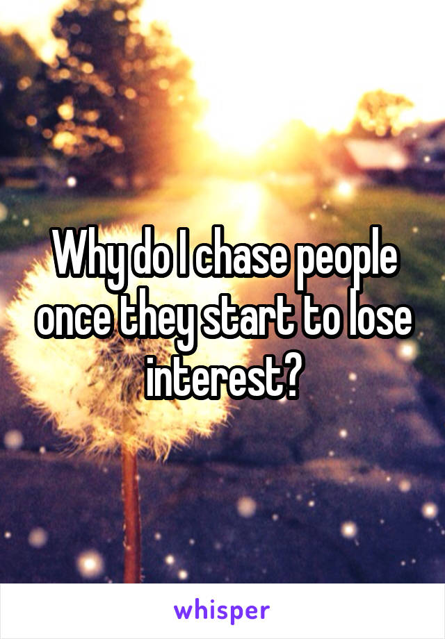 Why do I chase people once they start to lose interest?
