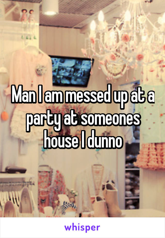 Man I am messed up at a party at someones house I dunno