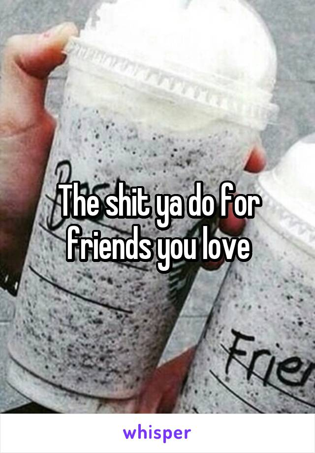 The shit ya do for friends you love