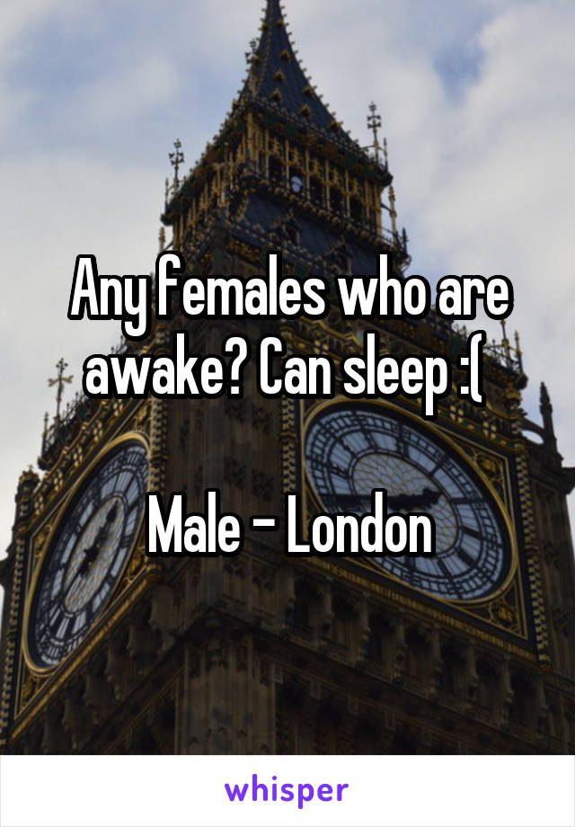 Any females who are awake? Can sleep :(   Male - London
