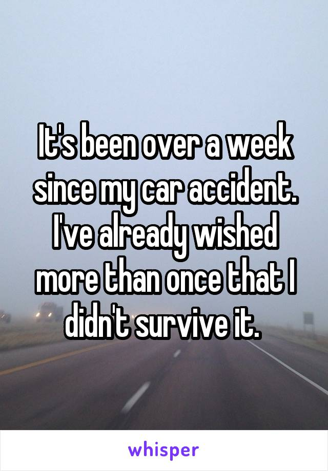 It's been over a week since my car accident. I've already wished more than once that I didn't survive it.