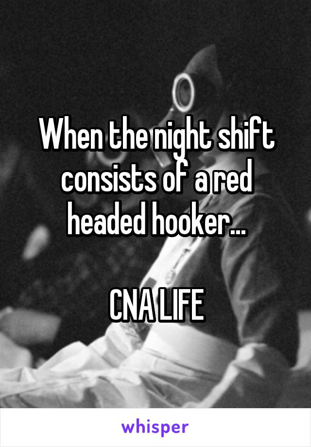 When the night shift consists of a red headed hooker...  CNA LIFE