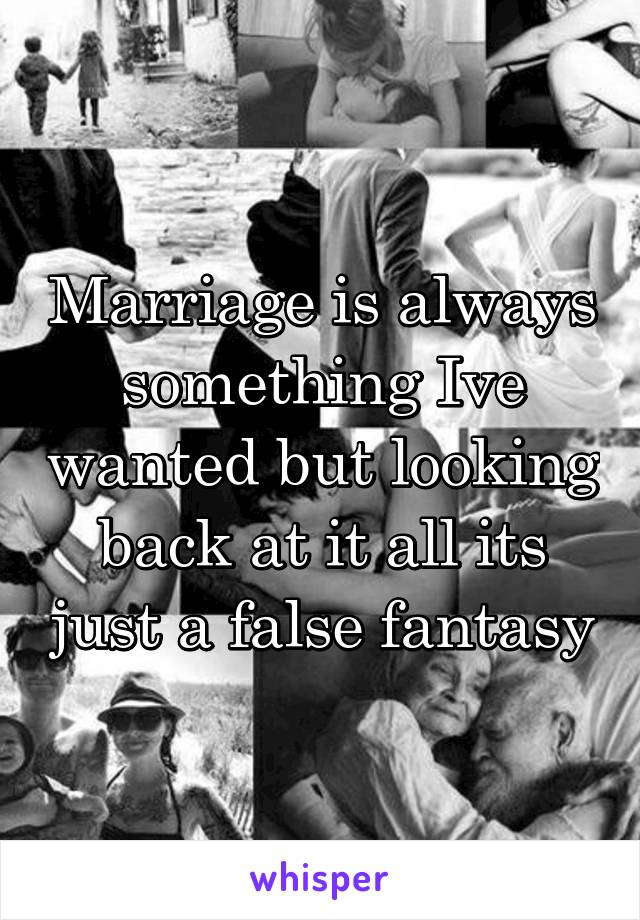Marriage is always something Ive wanted but looking back at it all its just a false fantasy