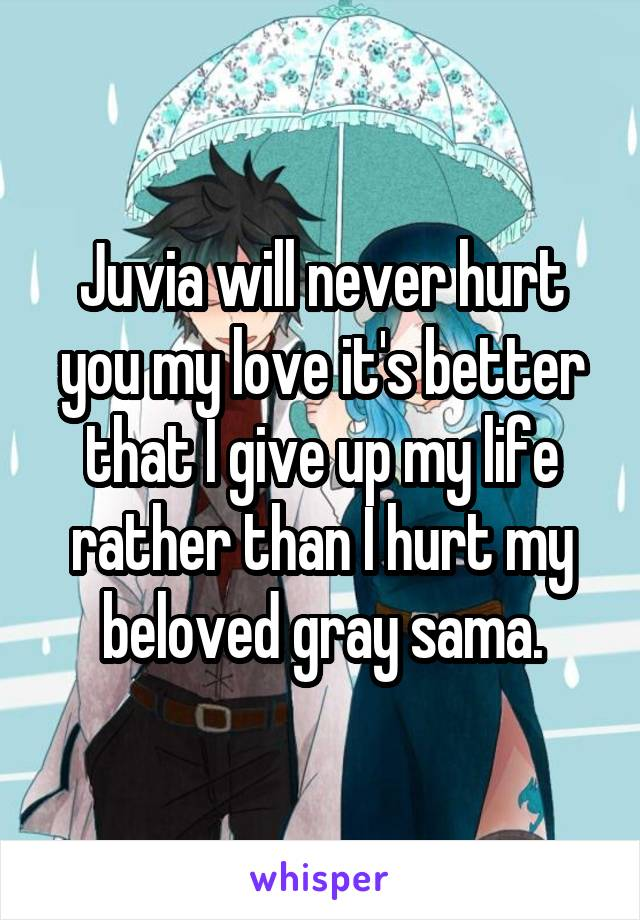 Juvia will never hurt you my love it's better that I give up my life rather than I hurt my beloved gray sama.