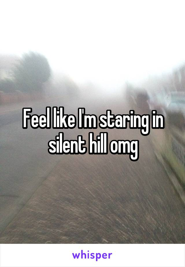 Feel like I'm staring in silent hill omg