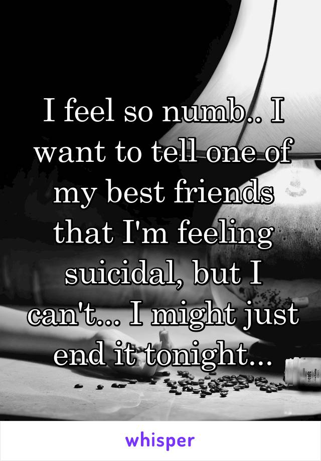 I feel so numb.. I want to tell one of my best friends that I'm feeling suicidal, but I can't... I might just end it tonight...