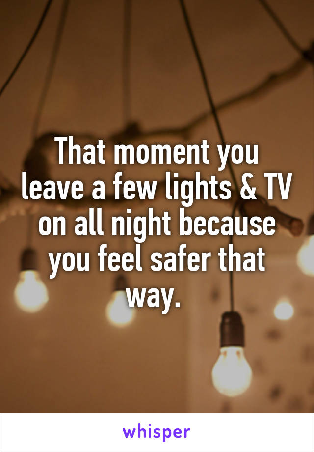 That moment you leave a few lights & TV on all night because you feel safer that way.