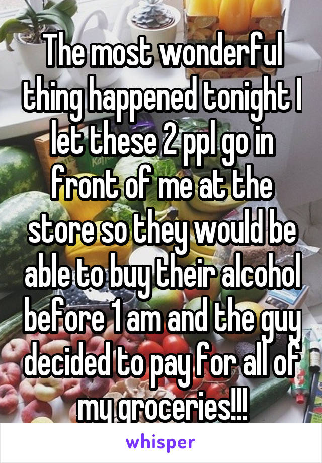The most wonderful thing happened tonight I let these 2 ppl go in front of me at the store so they would be able to buy their alcohol before 1 am and the guy decided to pay for all of my groceries!!!
