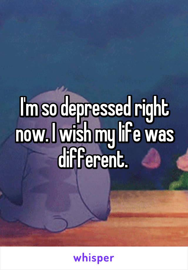 I'm so depressed right now. I wish my life was different.