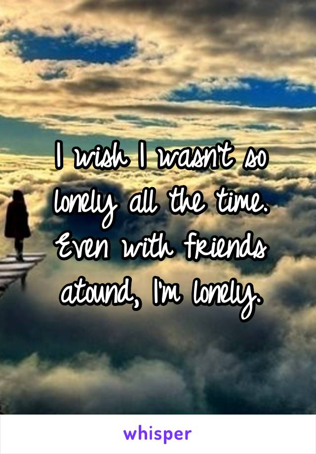 I wish I wasn't so lonely all the time. Even with friends atound, I'm lonely.