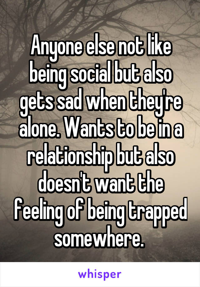 Anyone else not like being social but also gets sad when they're alone. Wants to be in a relationship but also doesn't want the feeling of being trapped somewhere.