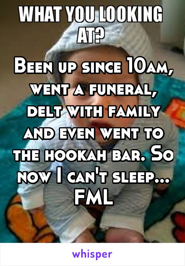 Been up since 10am, went a funeral, delt with family and even went to the hookah bar. So now I can't sleep... FML