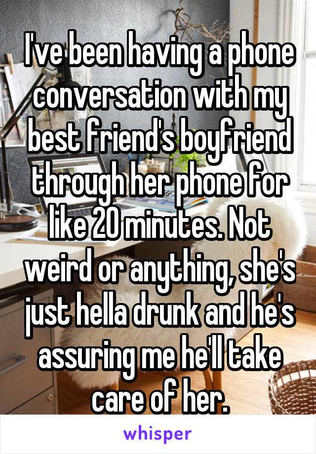 I've been having a phone conversation with my best friend's boyfriend through her phone for like 20 minutes. Not weird or anything, she's just hella drunk and he's assuring me he'll take care of her.