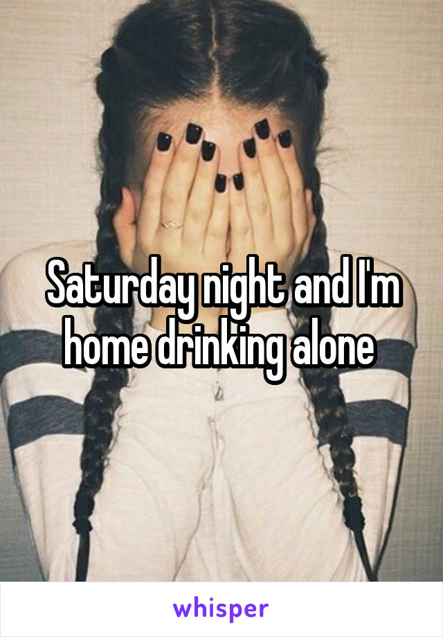 Saturday night and I'm home drinking alone