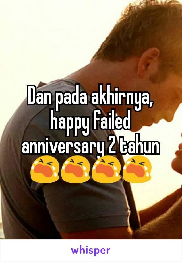 Dan pada akhirnya, happy failed anniversary 2 tahun 😭😭😭😭