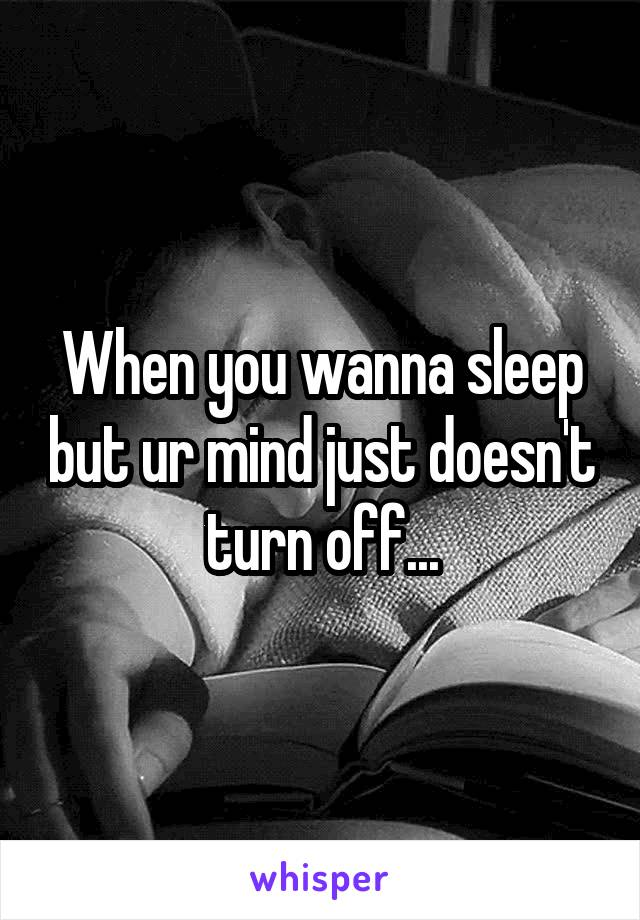 When you wanna sleep but ur mind just doesn't turn off...
