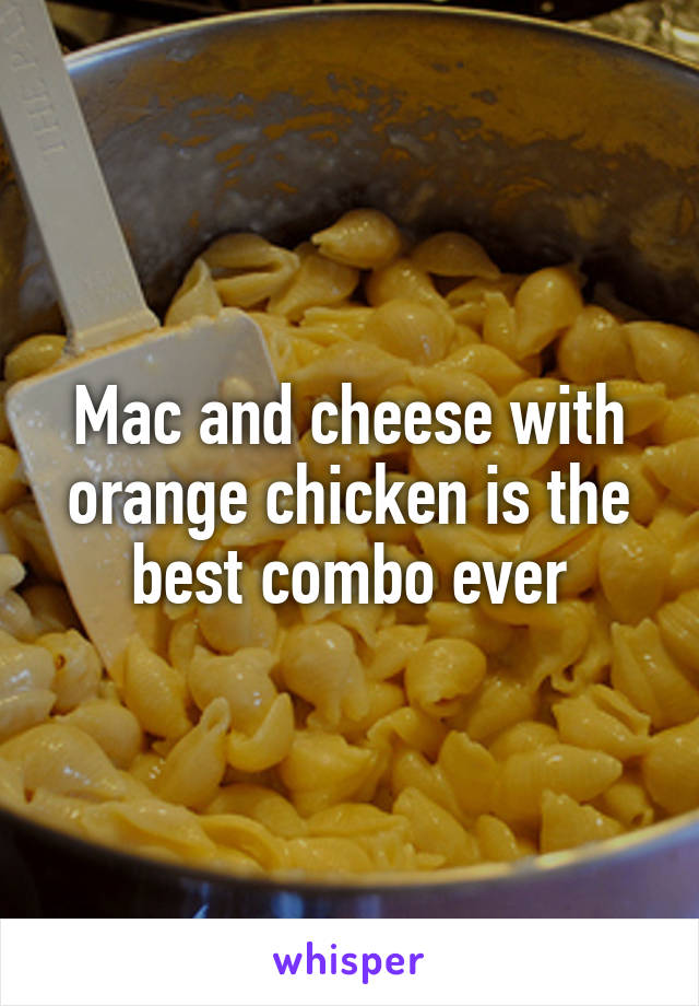 Mac and cheese with orange chicken is the best combo ever