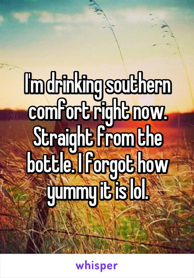 I'm drinking southern comfort right now. Straight from the bottle. I forgot how yummy it is lol.