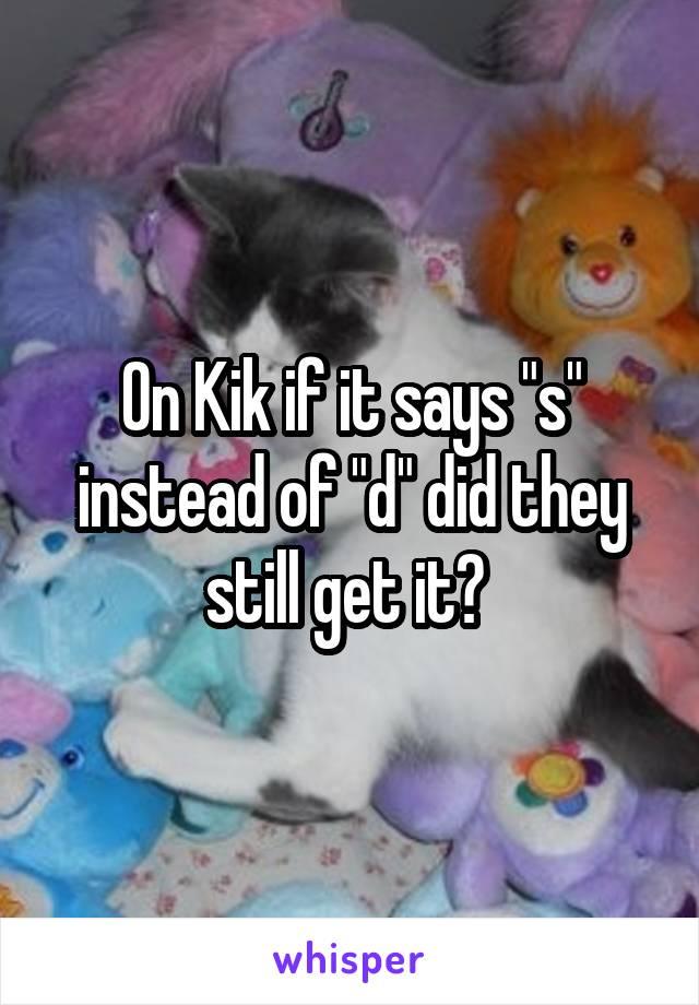 "On Kik if it says ""s"" instead of ""d"" did they still get it?"