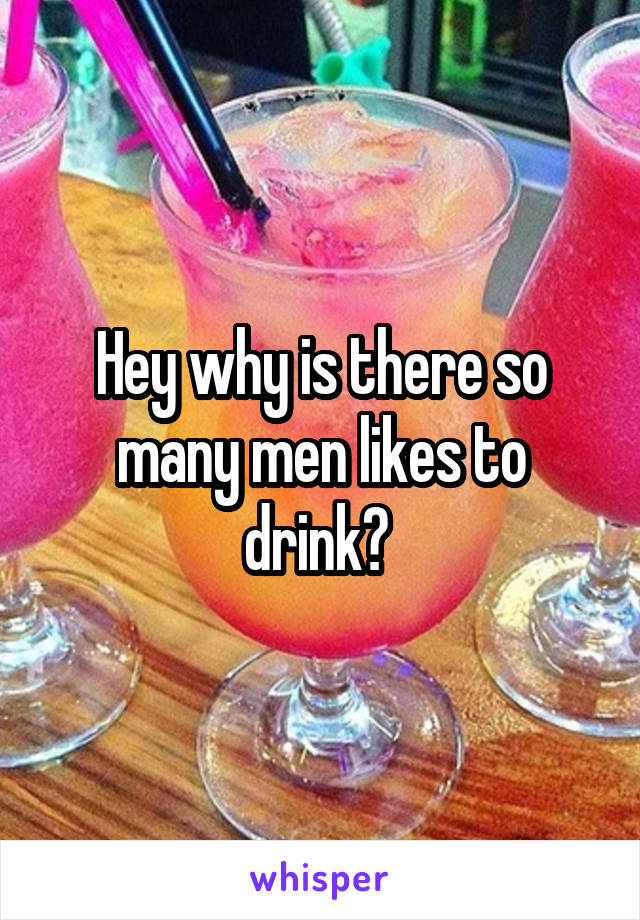 Hey why is there so many men likes to drink?