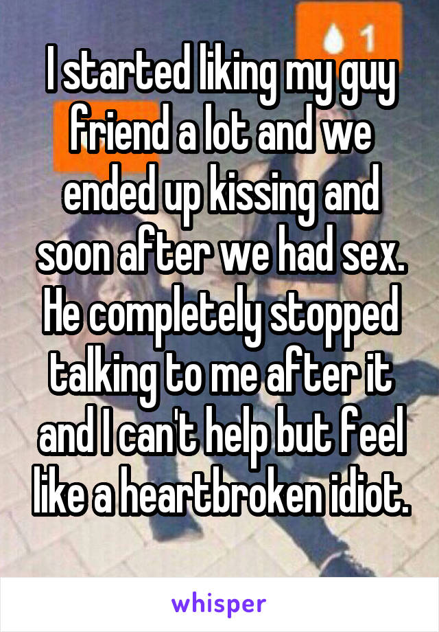 I started liking my guy friend a lot and we ended up kissing and soon after we had sex. He completely stopped talking to me after it and I can't help but feel like a heartbroken idiot.
