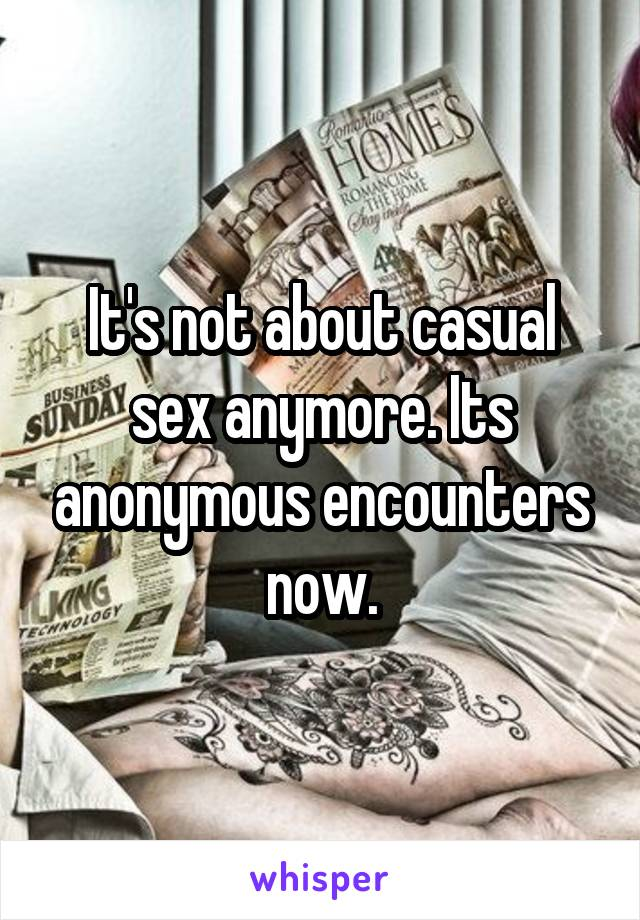 It's not about casual sex anymore. Its anonymous encounters now.