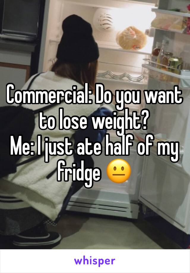 Commercial: Do you want to lose weight? Me: I just ate half of my fridge 😐