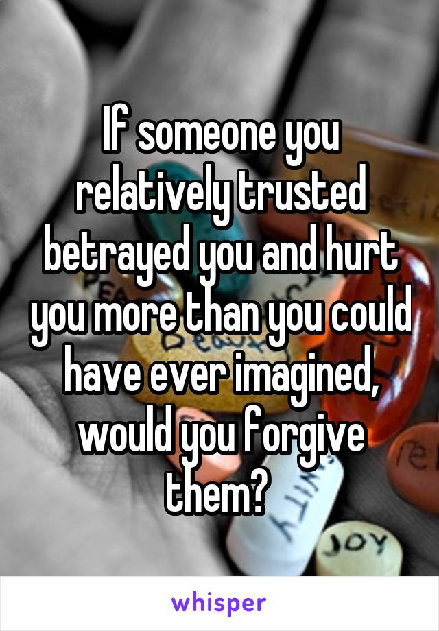 If someone you relatively trusted betrayed you and hurt you more than you could have ever imagined, would you forgive them?