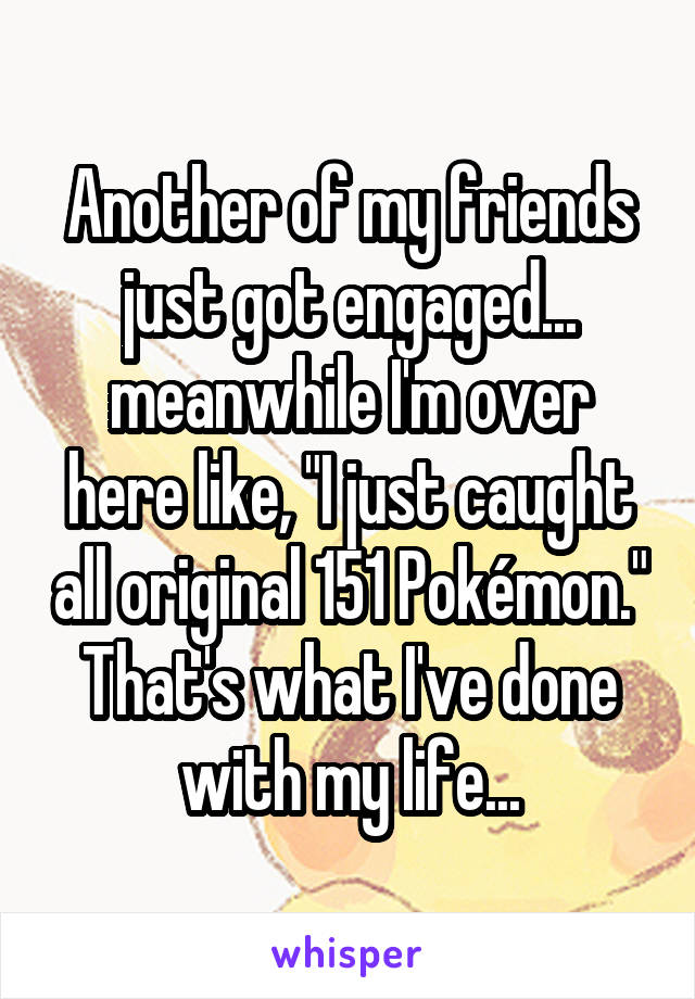 "Another of my friends just got engaged... meanwhile I'm over here like, ""I just caught all original 151 Pokémon."" That's what I've done with my life..."