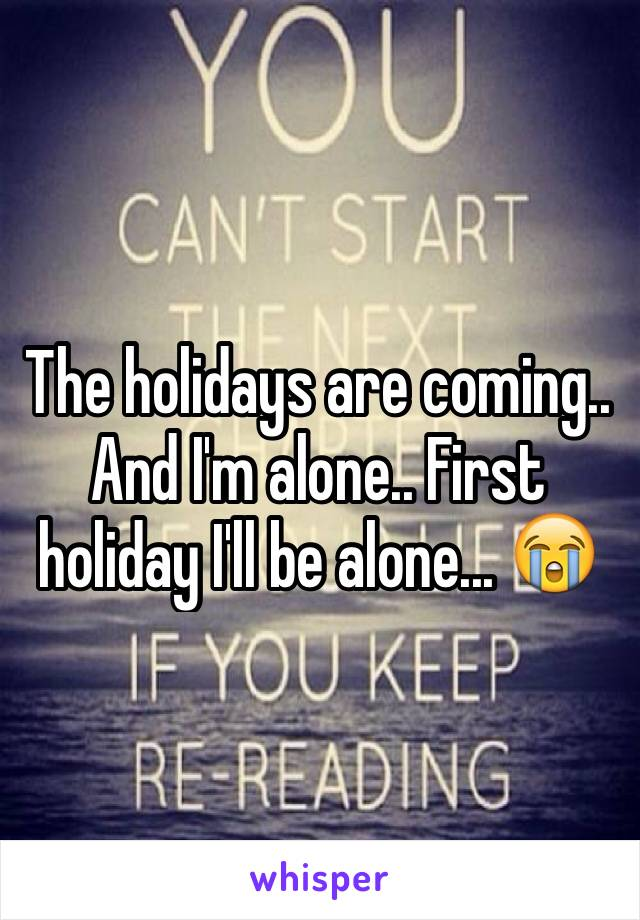 The holidays are coming.. And I'm alone.. First holiday I'll be alone... 😭
