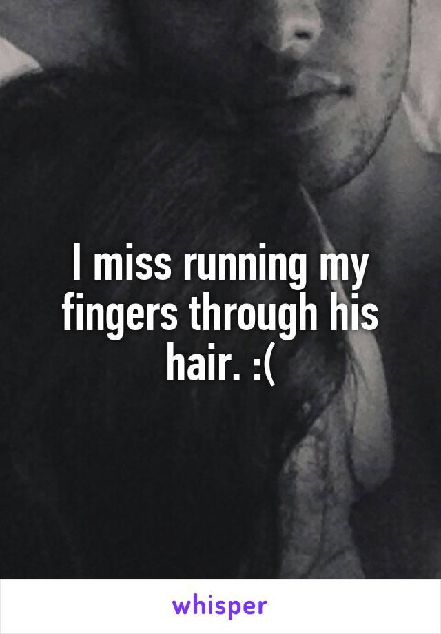 I miss running my fingers through his hair. :(