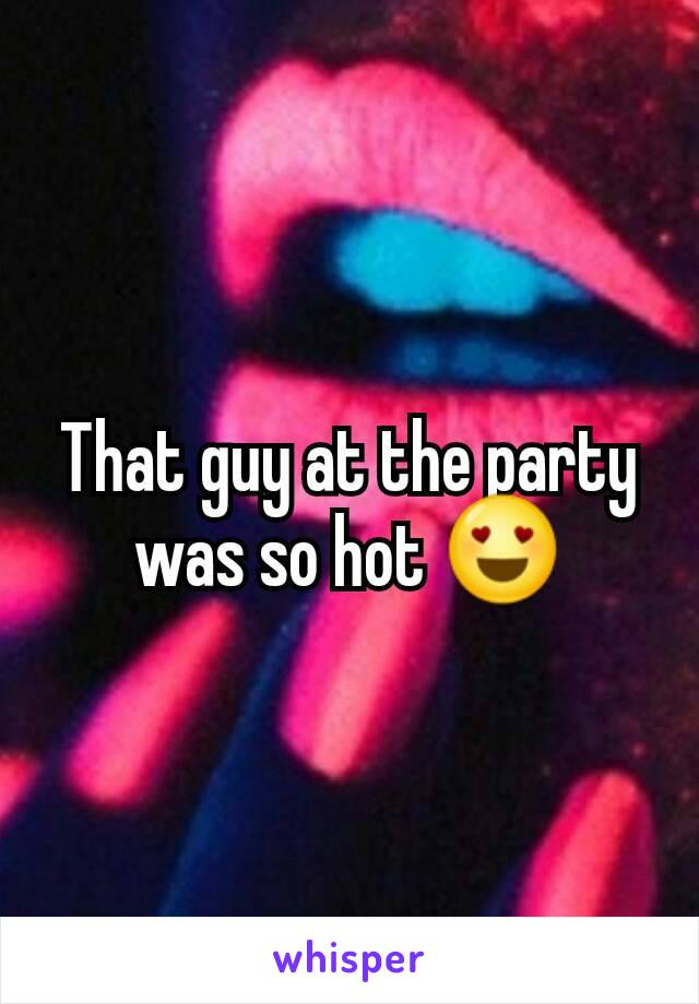 That guy at the party was so hot 😍