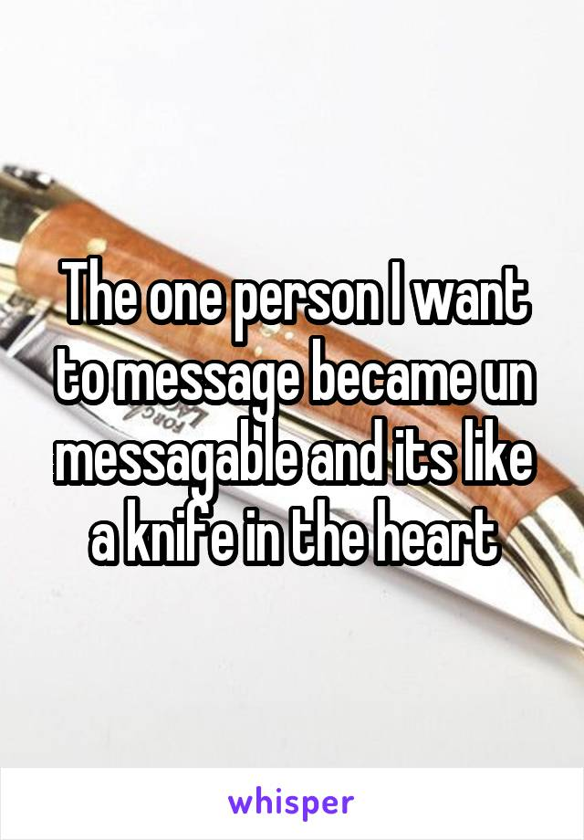 The one person I want to message became un messagable and its like a knife in the heart