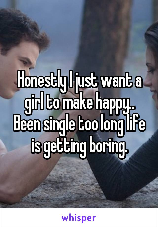 Honestly I just want a girl to make happy.. Been single too long life is getting boring.