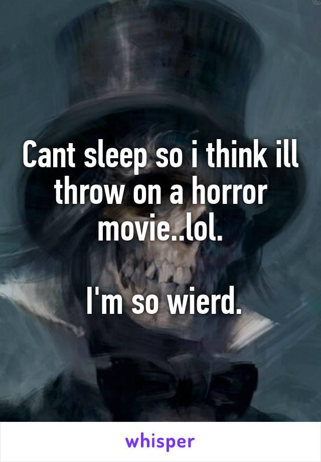 Cant sleep so i think ill throw on a horror movie..lol.   I'm so wierd.