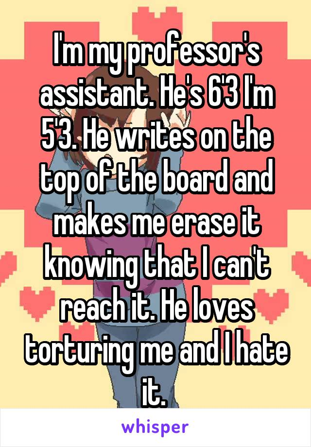 I'm my professor's assistant. He's 6'3 I'm 5'3. He writes on the top of the board and makes me erase it knowing that I can't reach it. He loves torturing me and I hate it.