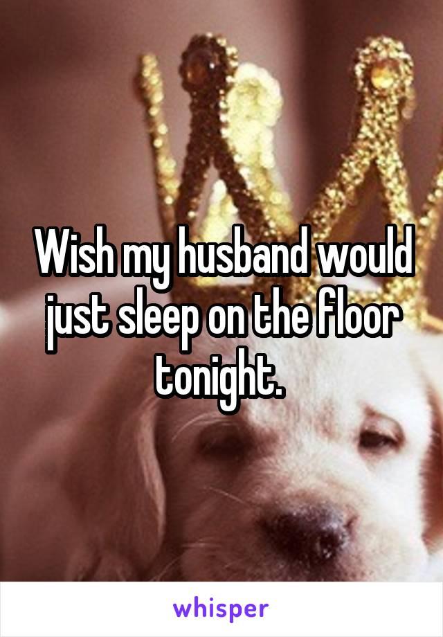 Wish my husband would just sleep on the floor tonight.