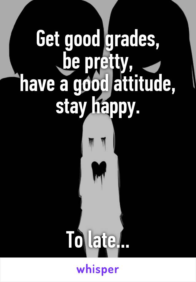 Get good grades, be pretty, have a good attitude, stay happy.      To late...