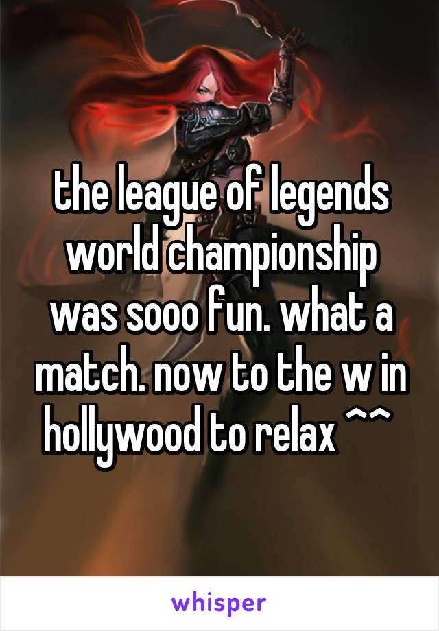 the league of legends world championship was sooo fun. what a match. now to the w in hollywood to relax ^^