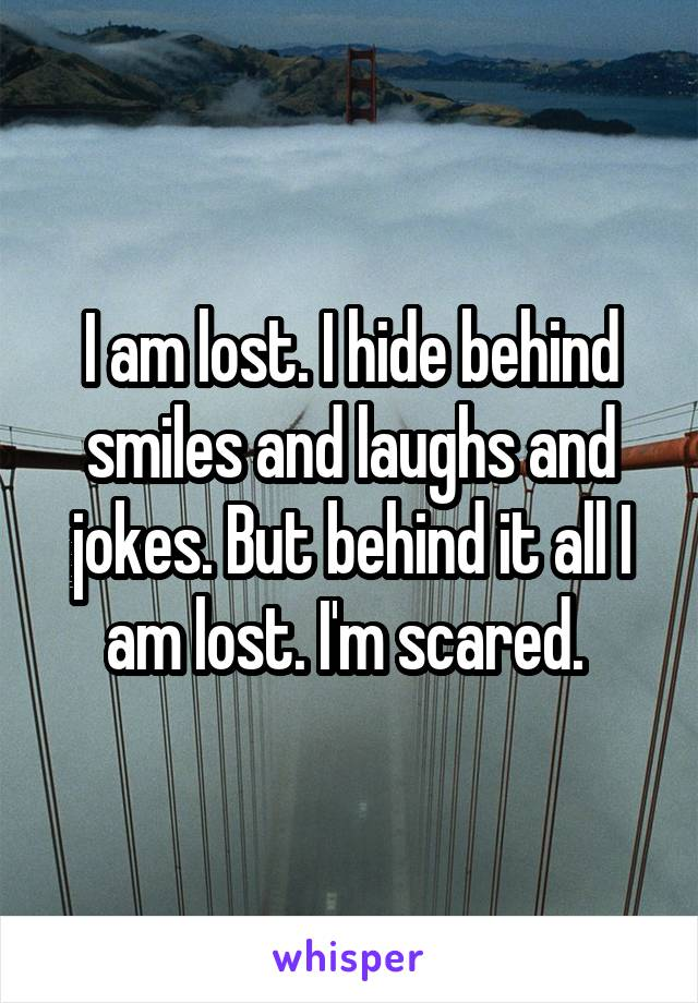 I am lost. I hide behind smiles and laughs and jokes. But behind it all I am lost. I'm scared.
