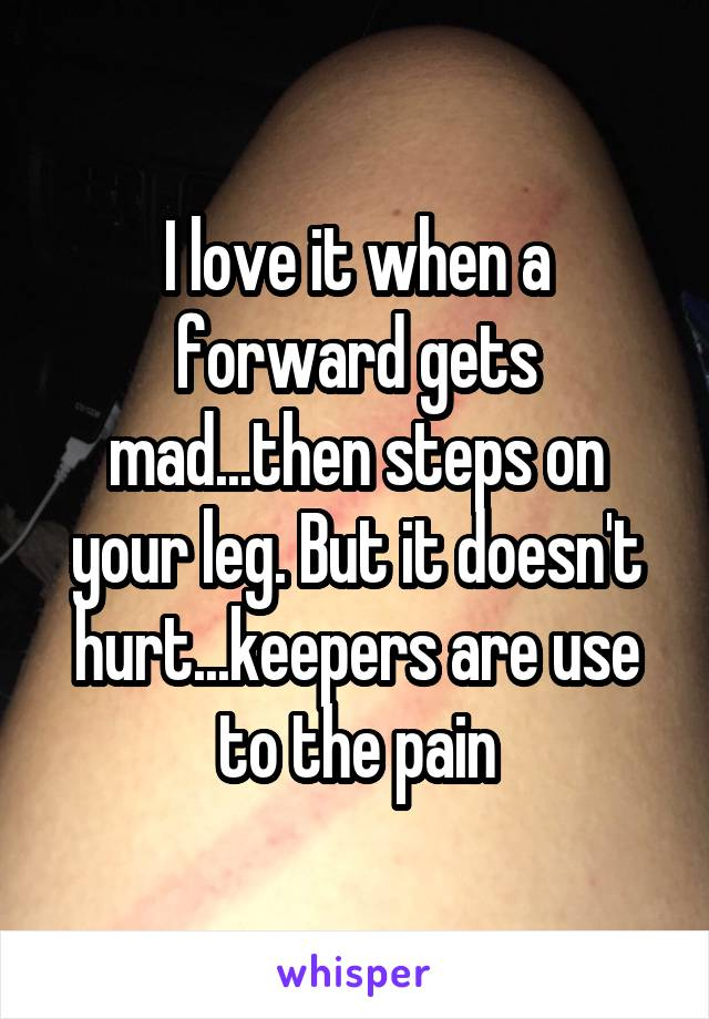 I love it when a forward gets mad...then steps on your leg. But it doesn't hurt...keepers are use to the pain