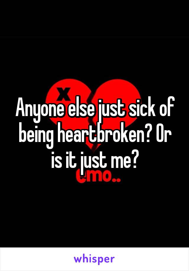 Anyone else just sick of being heartbroken? Or is it just me?