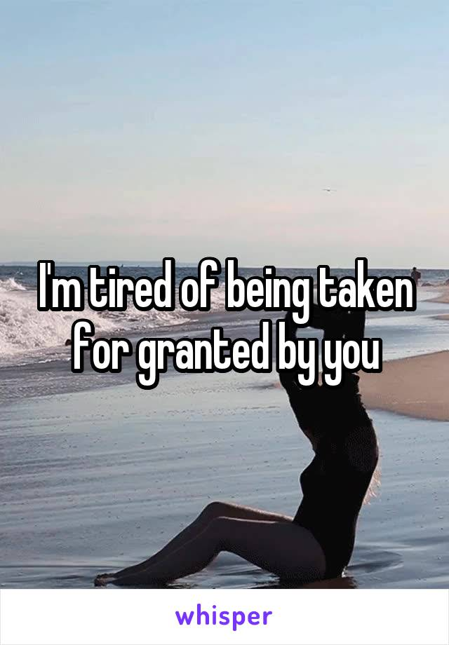 I'm tired of being taken for granted by you