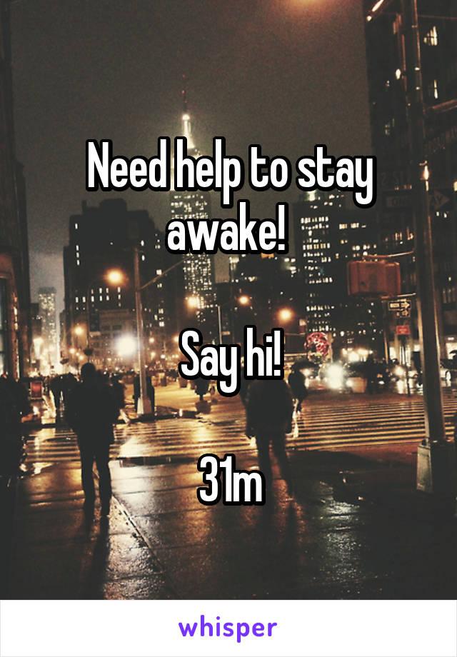 Need help to stay awake!   Say hi!  31m