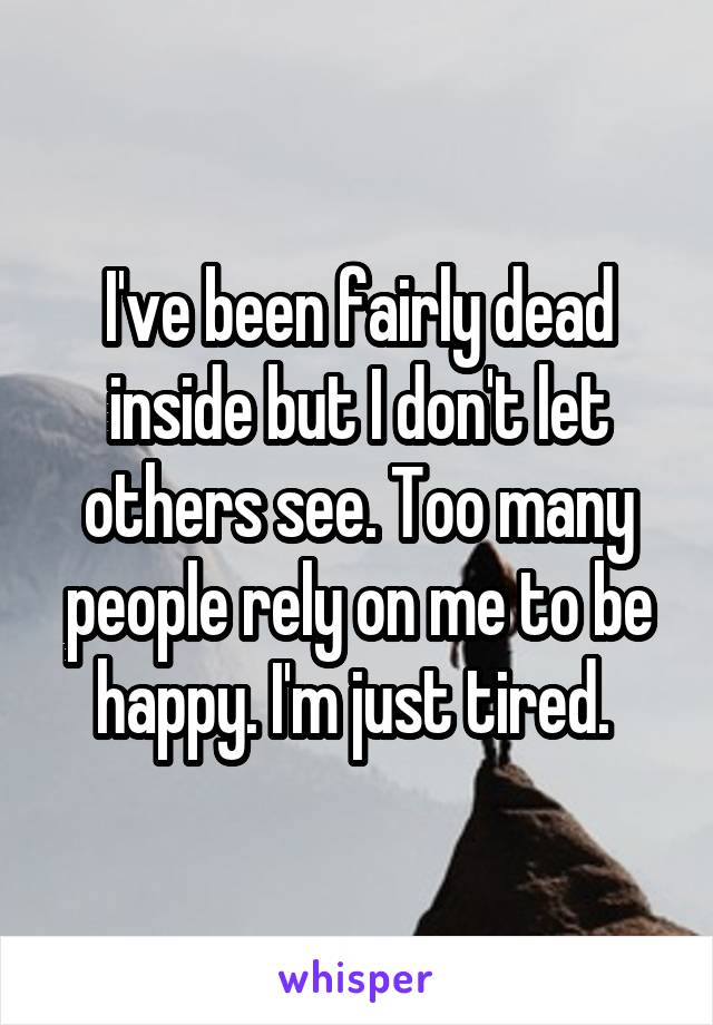 I've been fairly dead inside but I don't let others see. Too many people rely on me to be happy. I'm just tired.